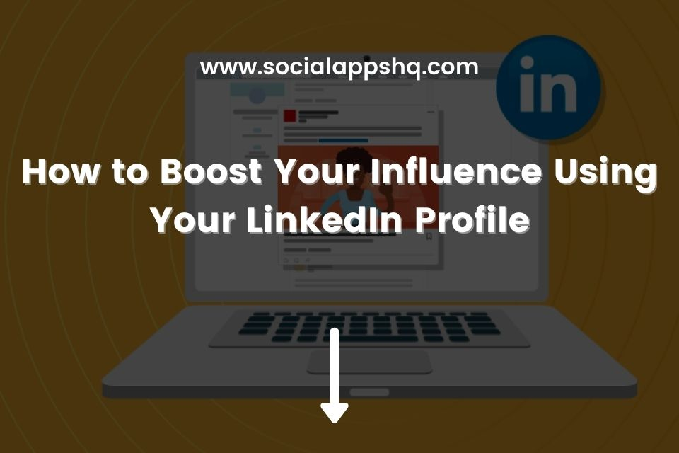 How to Boost Your Influence Using Your LinkedIn Profile